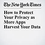 How to Protect Your Privacy as More Apps Harvest Your Data | Brian X. Chen