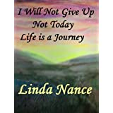 I Will Not Give Up... Not Today... Life Is A Journey ~ Linda Nance
