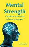 Mental Strength: Condition Your Mind Achieve Your Goals (English Edition)