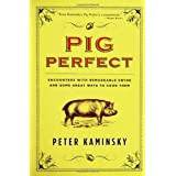 Pig Perfect: Encounters with Remarkable Swine and Some Great Ways to Cook Them ~ Peter Kaminsky