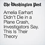 Amelia Earhart Didn't Die in a Plane Crash, Investigators Say. This Is Their Theory | Cleve R. Wootson Jr.