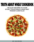 Truth About Wheat Cookbook - 180 Easy Recipes To Jump Start Your Wheat-Free Diet Weight Loss Plan