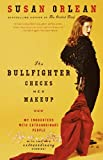 The Bullfighter Checks Her Makeup: My Encounters with Extraordinary People (0375758631) by Orlean, Susan