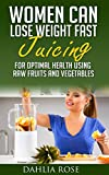 Women Can Lose Weight Fast: Juicing For Optimal Health Using Raw Fruits and Vegetables