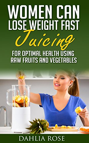 Women Can Lose Weight Fast: Juicing For Optimal Health Using Raw Fruits and Vegetables by Dahlia Rose