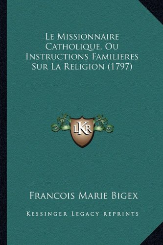 Le Missionnaire Catholique, Ou Instructions Familieres Sur La Religion (1797)