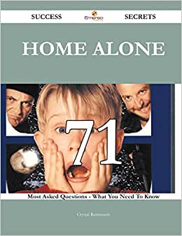 Home Alone 71 Success Secrets: 71 Most Asked Questions On Home Alone - What You Need To Know