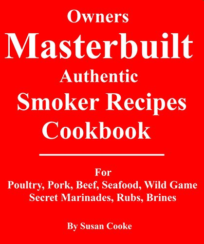 Owners Masterbuilt Authentic Smoker Recipes Cookbook: Masterbuilt Authentic Smoker Recipes Cookbook For Beef, Pork, Poultry, Seafood, Wild Game, Secret Marinades, Rubs, Brine. by Susan Cooke