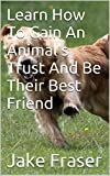 Learn How To Gain An Animals Trust And Be Their Best Friend