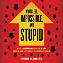 Worthless, Impossible, and Stupid: How Contrarian Entrepreneurs Create and Capture Extraordinary Value (       UNABRIDGED) by Daniel Isenberg Narrated by David Drummond