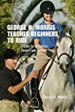 img - for George H. Morris Teaches Beginners to Ride: A Clinic for Instructors, Parents, and Students book / textbook / text book