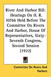 River and Harbor Bill: Hearings on H. R. 10766 Held Before the Committee on Rivers and Harbor, House of Representatives, Sixty-Seventh Congre