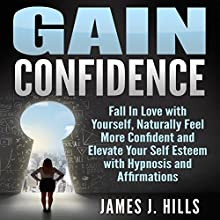 Gain Confidence: Fall in Love with Yourself, Naturally Feel More Confident and Elevate Your Self Esteem with Hypnosis and Affirmations Discours Auteur(s) : James J. Hills Narrateur(s) : Jason Kappus