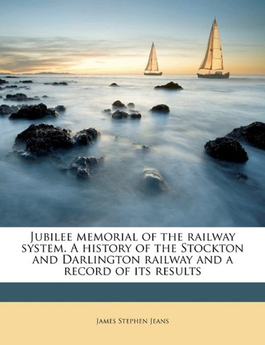 Jubilee memorial of the railway system. A history of the Stockton and Darlington railway and a record of its results