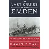 The Last Cruise of the Emden: The Amazing True WWI Story of a German-Light Cruiser and Her Courageous Crew