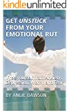 Get Unstuck From Your Emotional Rut: Free yourself from Anxiety, Depression, Worry, and Fear