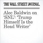 Alec Baldwin on 'SNL': 'Trump Himself Is the Head Writer'   Joe Flint