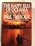 The Happy Isles of Oceania: Paddling the Pacific Paul Theroux