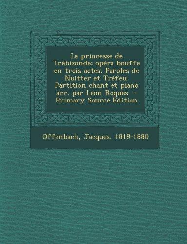 La princesse de Trébizonde; opéra bouffe en trois actes. Paroles de Nuitter et Tréfeu. Partition chant et piano arr. par Léon Roques