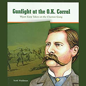 Gunfight at the O.K. Corral: Wyatt Earp Takes on the Clanton Gang: Great Moments in History | [Scott Waldman]