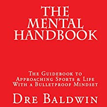 The Mental Handbook: The Guidebook to Approaching Sports & Life with a Bulletproof Mindset Audiobook by Dre Baldwin Narrated by Dre Baldwin