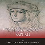 The Life and Legacy of Raphael: Legends of the Renaissance