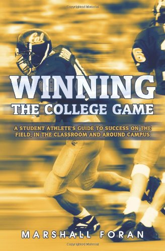 Winning the College Game: A Student Athlete's Guide to Success on the Field, in the Classroom and Around Campus