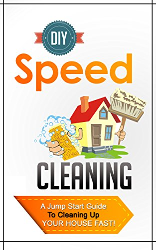 DIY Speed Cleaning -  A Jump Start Guide To Cleaning Up Your House FAST! (Fast Guide For Cleaning, Speed Cleaning, DIY Speed Cleaning, House Cleaning, Cleaning)