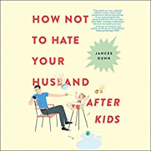 How Not to Hate Your Husband After Kids Audiobook by Jancee Dunn Narrated by Jancee Dunn