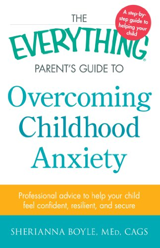 Sherianna Boyle - The Everything Parent's Guide to Overcoming Childhood Anxiety: Professional Advice to Help Your Child Feel Confident, Resilient, and Secure (Everything® Parents Guide)