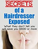 Secrets of a Hairdresser Exposed - What They Dont Tell You Will Save You $1000 or More