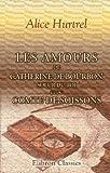 echange, troc Alice Hurtrel - Les amours de Catherine de Bourbon, soeur du Roi, et du Comte de Soissons: Curiosités historiques. Souvenirs du règne de Henr
