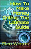 How To Make Money Online: The Ultimate Guide