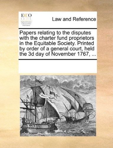 Papers relating to the disputes with the charter fund proprietors in the Equitable Society. Printed by order of a general court, held the 3d day of November 1767, ...