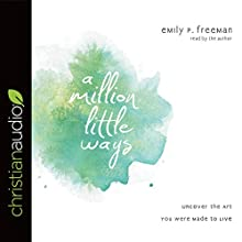 A Million Little Ways: Uncover the Art You Were Made to Live | Livre audio Auteur(s) : Emily P. Freeman Narrateur(s) : Emily P. Freeman