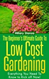 The Beginners Ultimate Guide To Low Cost Gardening. Everything You Need To Know to Kick off NOW!