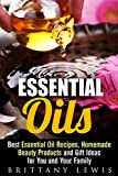 Essential Oils: Best Essential Oil Recipes, Homemade Beauty Products and Gift Ideas for You and Your Family (Aromatherapy & Beauty Products)