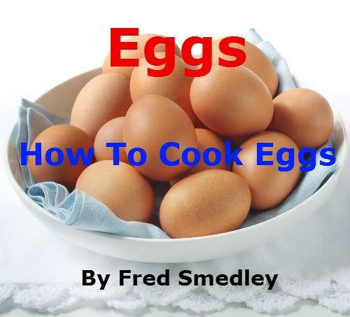 Eggs - How To Cook Eggs: Boiling an Egg; Frying an Egg; Poaching an Egg; How to Make an Omelette; Scrambled Eggs; Bake an Egg; Coddling an Egg - Discover 16 Easy Methods with Proven Results + Top Tips