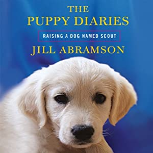 The Puppy Diaries: Raising a Dog Named Scout | [Jill Abramson]