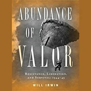 Abundance of Valor: Resistance, Survival, and Liberation: 1944-45 | [Will Irwin]