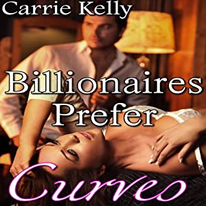 Billionaires Prefer Curves: BBW Erotic Romance | [Carrie Kelly]