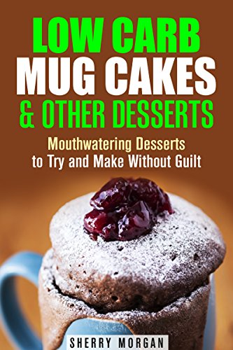 Low Carb Mug Cakes & Other Desserts: Mouthwatering Desserts to Try and Make Without Guilt (Microwave Meals & Recipes) by Sherry Morgan