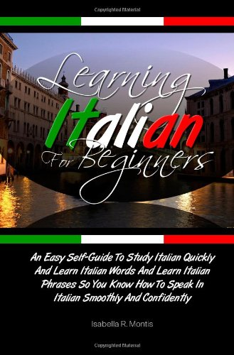 Learning Italian For Beginners: An Easy Self-Guide To Study Italian Quickly And Learn Italian Words And Learn Italian Phrases So You Know How To Speak In Italian Smoothly And Confidently