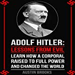 Adolf Hitler: Lessons from Evil: Learn How a Corporal Raised to Full Power and Changed the World | Austin Brooks