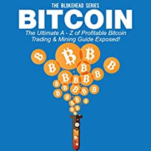 Bitcoin: The Ultimate A - Z of Profitable Bitcoin Trading & Mining Guide Exposed: The Blokehead Success Series (       UNABRIDGED) by The Blokehead Narrated by Chris Brinkley