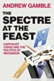 The Spectre at the Feast: Capitalist Crisis and the Politics of Recession (023023075X) by Gamble, Andrew