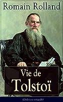 Vie de Tolsto� (L'�dition int�grale): Une biographie critique et un hommage � l'auteur qui Rolland a aim� et estim�