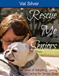 Rescue Me Seniors: Tales of Adopting,...