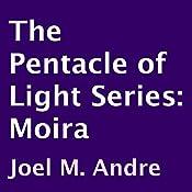 The Pentacle of Light Series, Book 1: Moira | Joel M. Andre