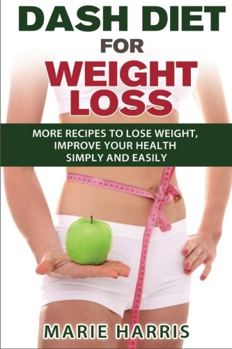Dash Diet For Weight Loss: More Recipes To Lose Weight, Improve Your Health Simply And Easily (Volume 2)